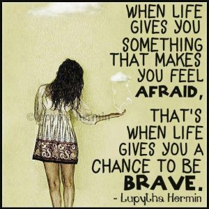 That's when life gives you a chance to be brave